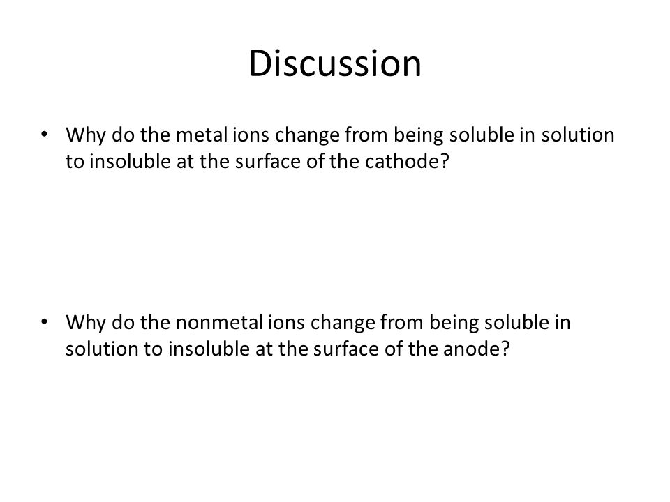 Discussion Why do the metal ions change from being soluble in solution to insoluble at the surface of the cathode