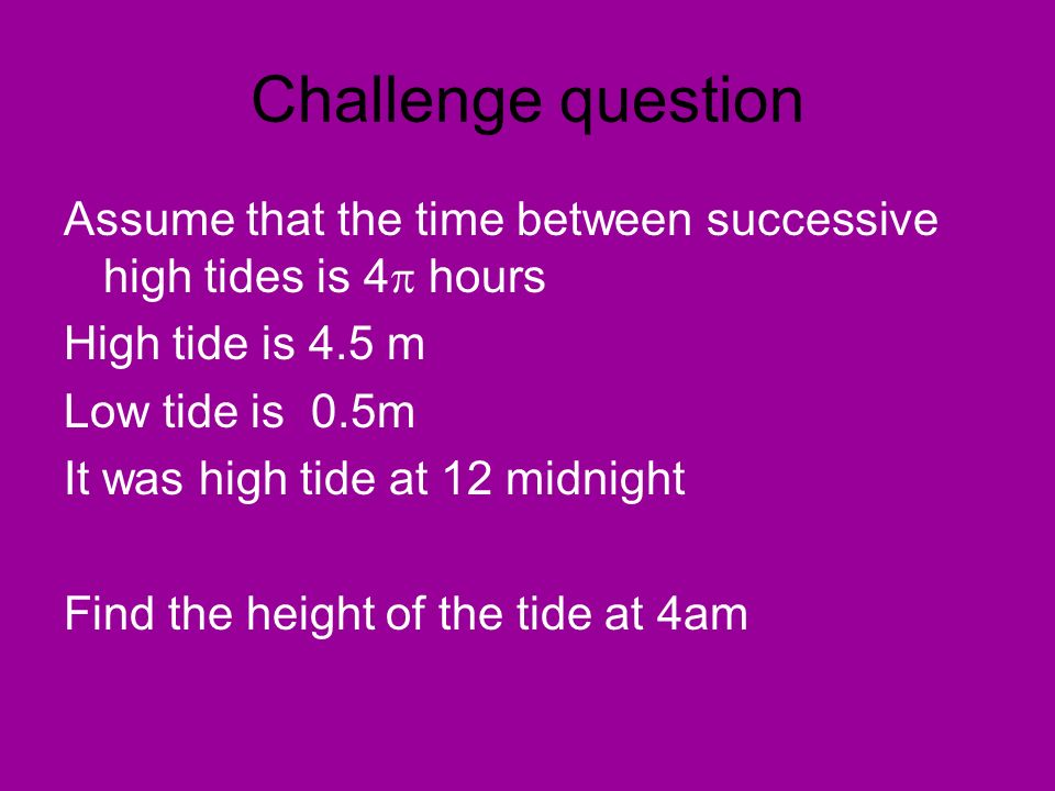 Challenge question Assume that the time between successive high tides is 4 hours. High tide is 4.5 m.