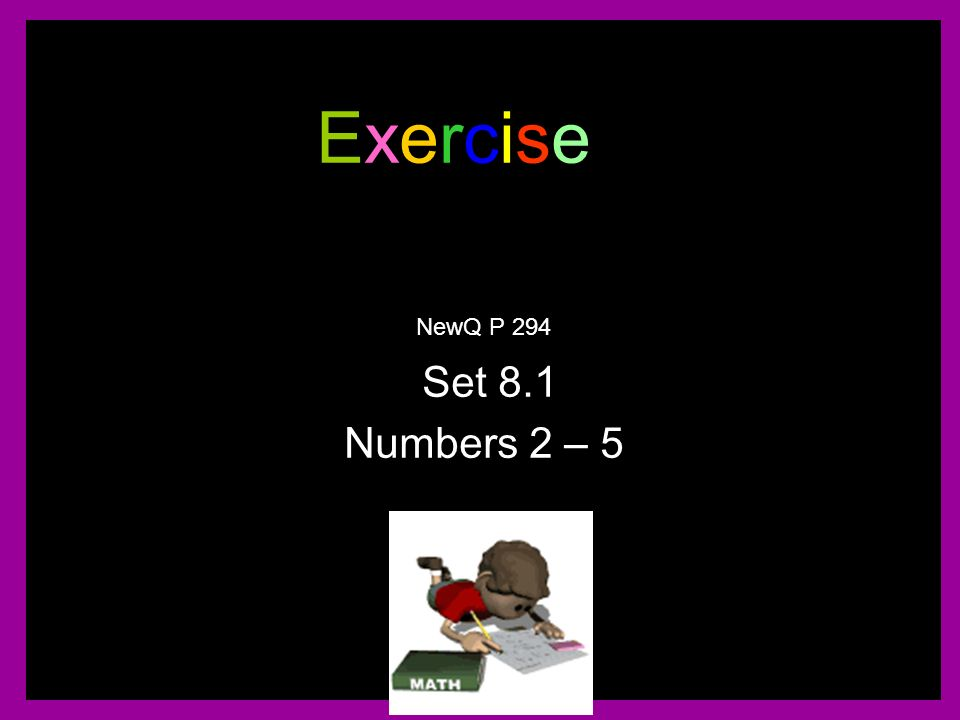 Exercise NewQ P 294 Set 8.1 Numbers 2 – 5