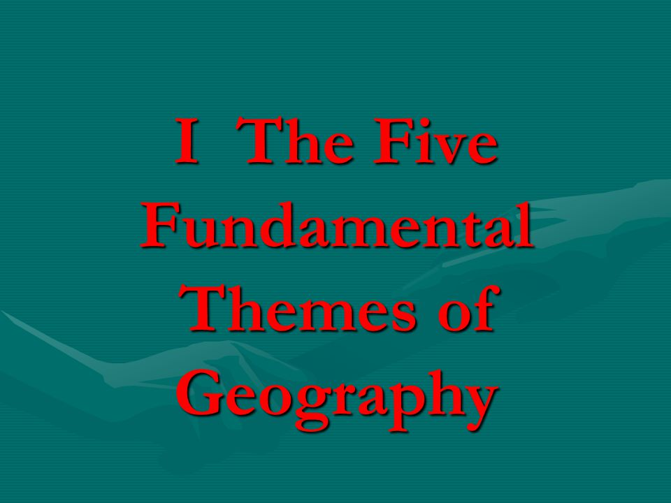 I The Five Fundamental Themes of Geography