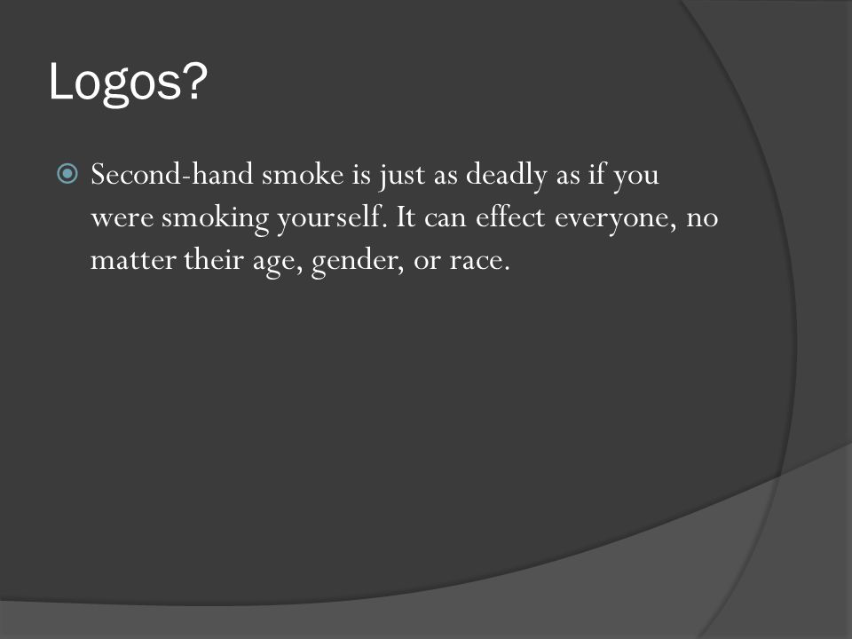 Logos. Second-hand smoke is just as deadly as if you were smoking yourself.
