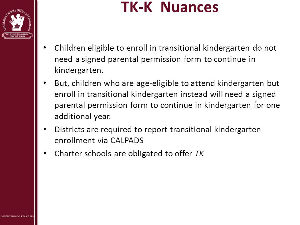 TK-K Nuances Children eligible to enroll in transitional kindergarten do not need a signed parental permission form to continue in kindergarten.