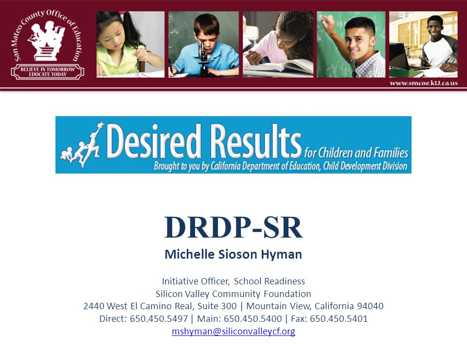 DRDP-SR Michelle Sioson Hyman Initiative Officer, School Readiness Silicon Valley Community Foundation 2440 West El Camino Real, Suite 300 | Mountain View, California 94040 Direct: 650.450.5497 | Main: 650.450.5400 | Fax: 650.450.5401 mshyman@siliconvalleycf.org
