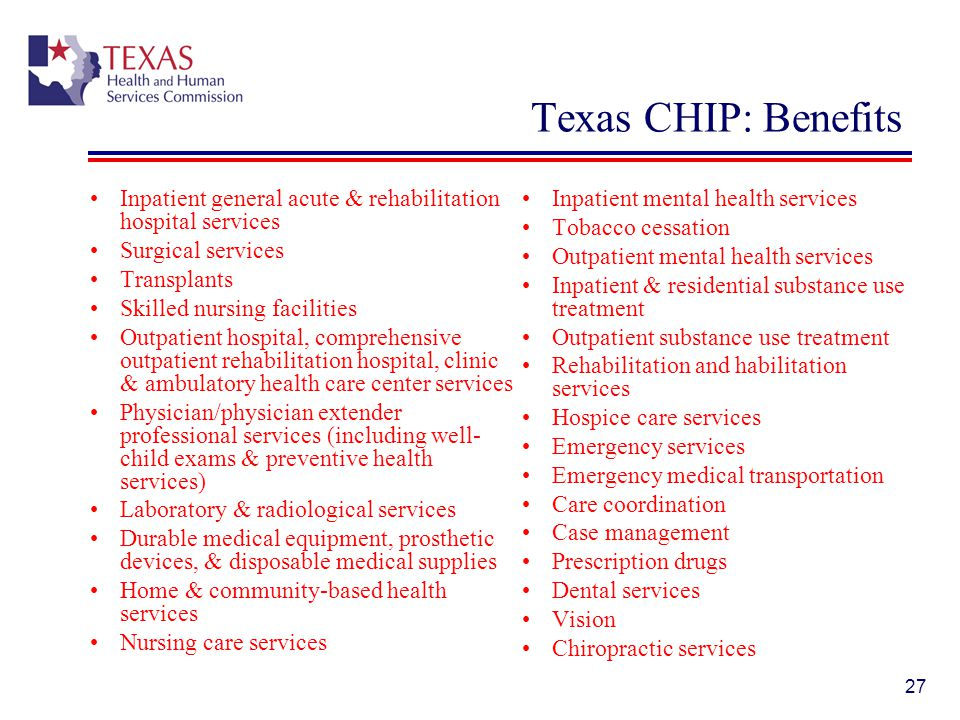 Texas CHIP: Benefits Inpatient general acute & rehabilitation hospital services. Surgical services.
