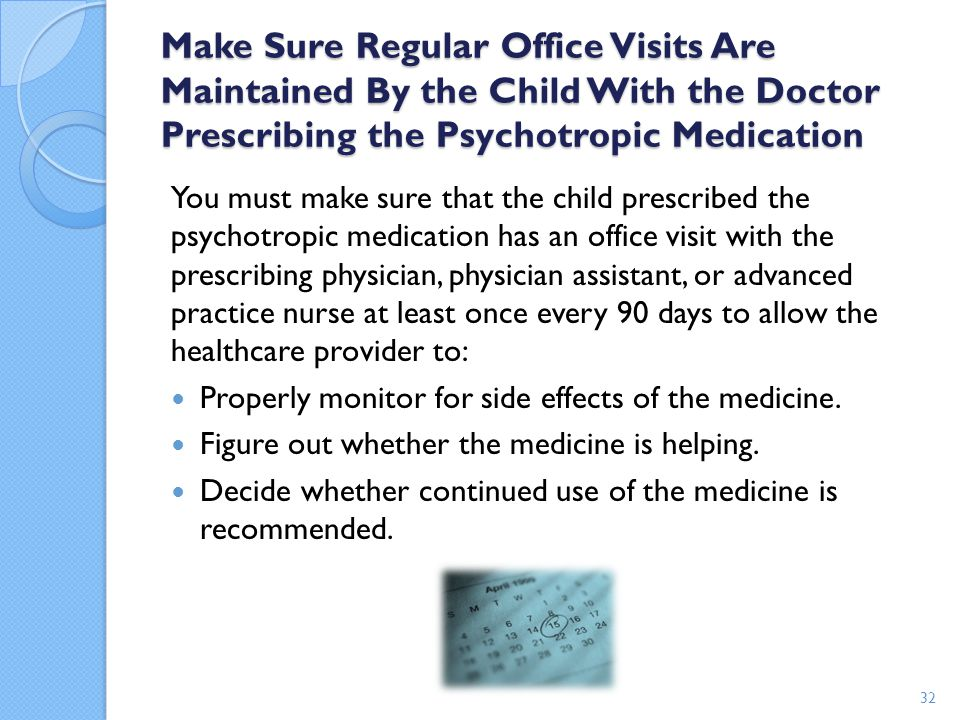 Make Sure Regular Office Visits Are Maintained By the Child With the Doctor Prescribing the Psychotropic Medication