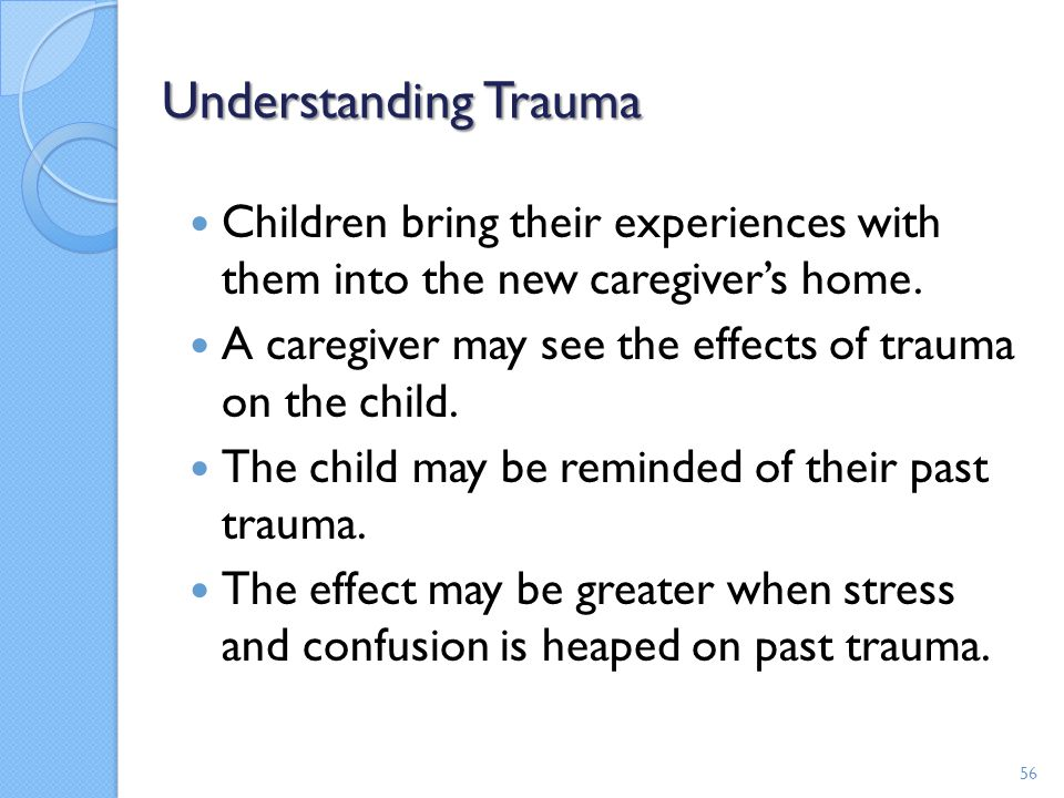 Understanding Trauma Children bring their experiences with them into the new caregiver's home.