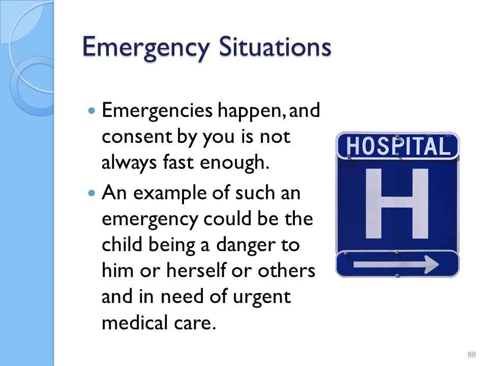 Emergency Situations Emergencies happen, and consent by you is not always fast enough.
