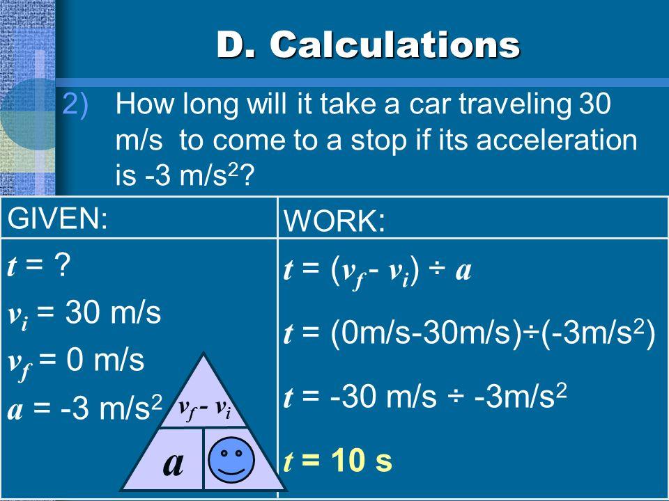 t a D. Calculations t = t = (vf - vi) ÷ a t = (0m/s-30m/s)÷(-3m/s2)