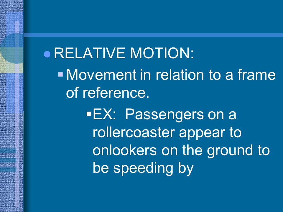 RELATIVE MOTION:Movement in relation to a frame of reference.