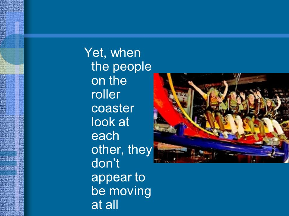 Yet, when the people on the roller coaster look at each other, they don't appear to be moving at all