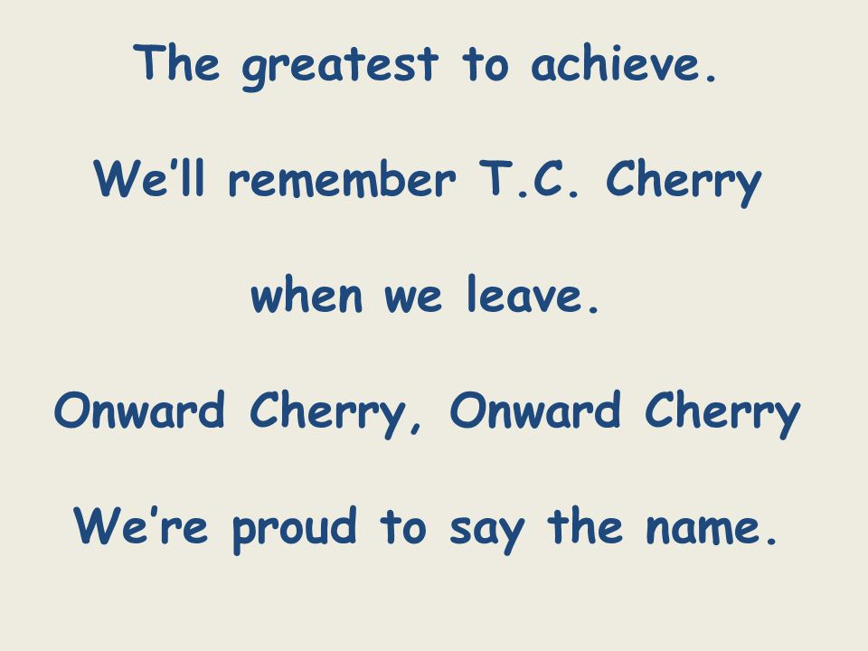 The greatest to achieve. We'll remember T.C. Cherry when we leave.
