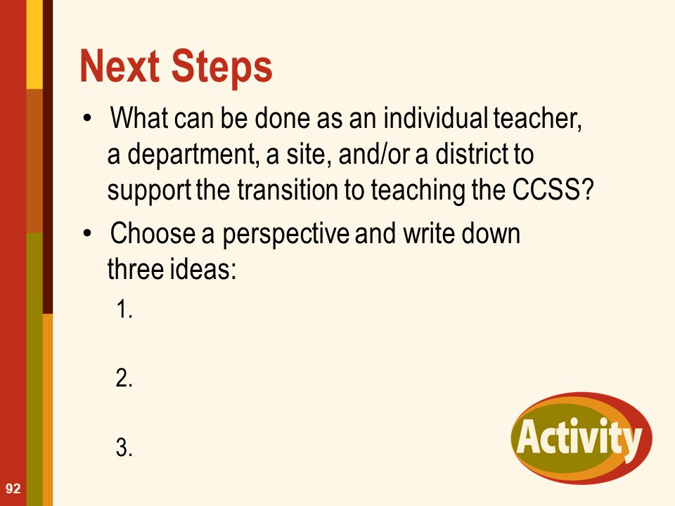 Next Steps What can be done as an individual teacher, a department, a site, and/or a district to support the transition to teaching the CCSS