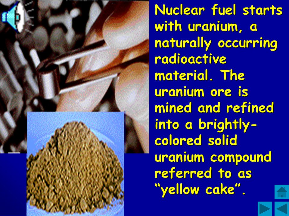 Nuclear fuel starts with uranium, a naturally occurring radioactive material.