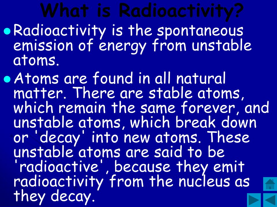 What is Radioactivity Radioactivity is the spontaneous emission of energy from unstable atoms.