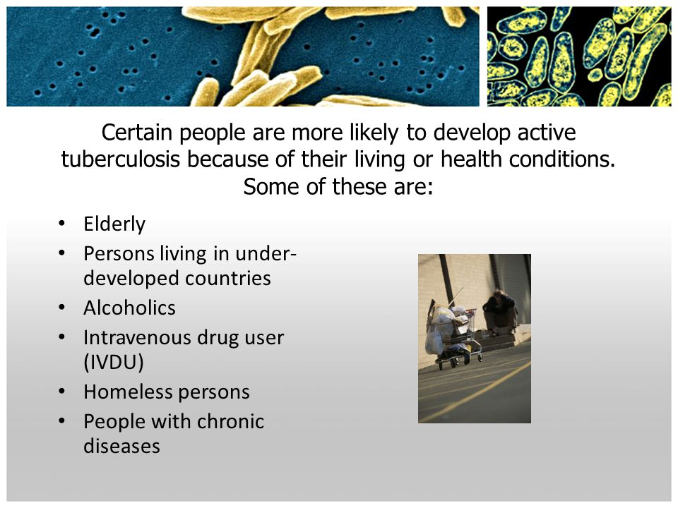 Certain people are more likely to develop active tuberculosis because of their living or health conditions. Some of these are: