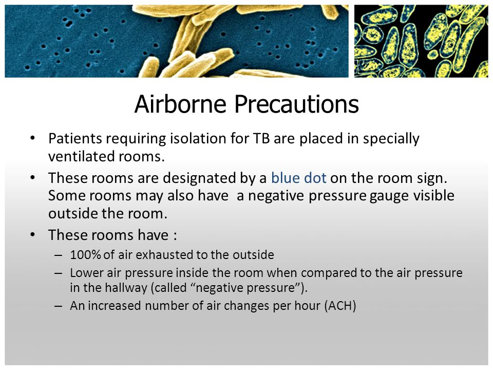Airborne Precautions Patients requiring isolation for TB are placed in specially ventilated rooms.