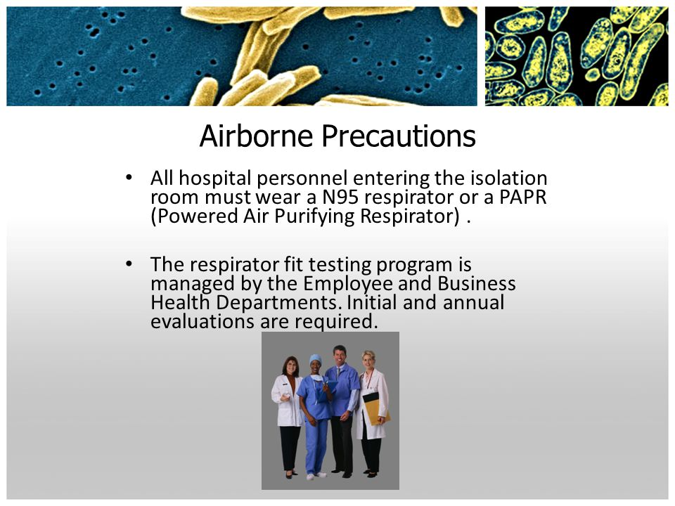 Airborne Precautions All hospital personnel entering the isolation room must wear a N95 respirator or a PAPR (Powered Air Purifying Respirator) .