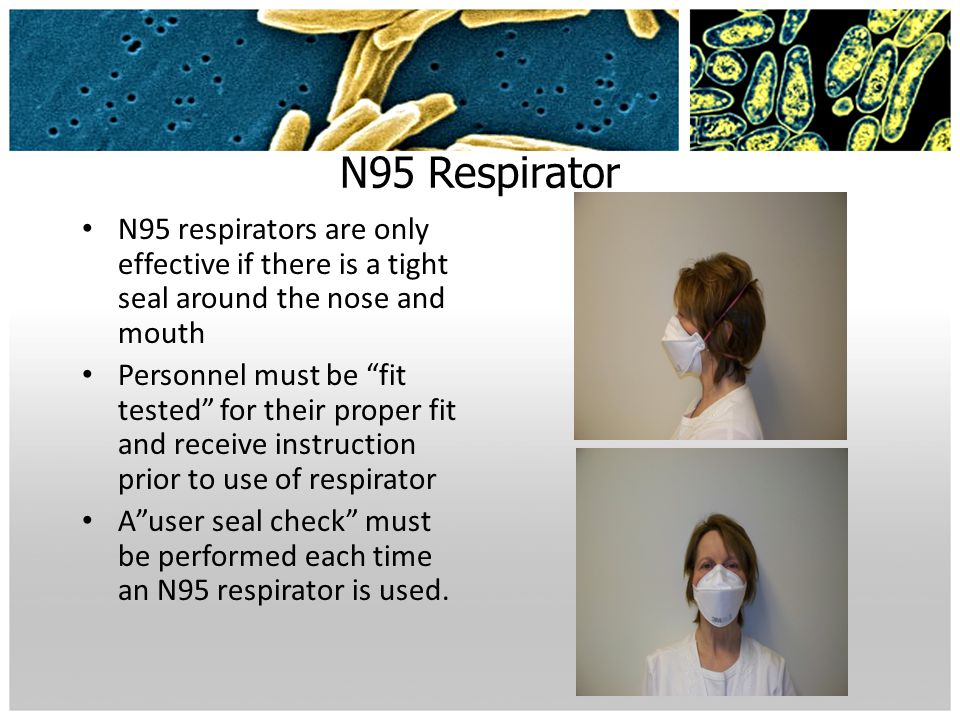 N95 Respirator N95 respirators are only effective if there is a tight seal around the nose and mouth.