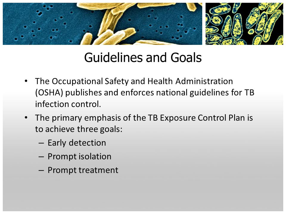 Guidelines and Goals The Occupational Safety and Health Administration (OSHA) publishes and enforces national guidelines for TB infection control.