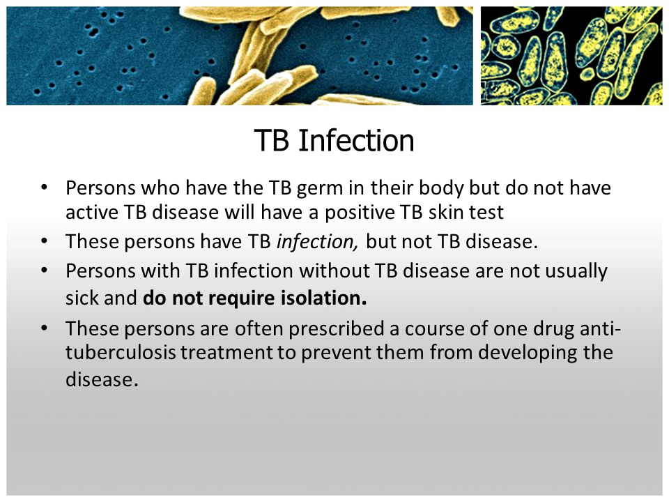TB Infection Persons who have the TB germ in their body but do not have active TB disease will have a positive TB skin test.
