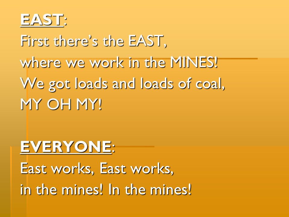 EAST: First there's the EAST, where we work in the MINES! We got loads and loads of coal, MY OH MY!