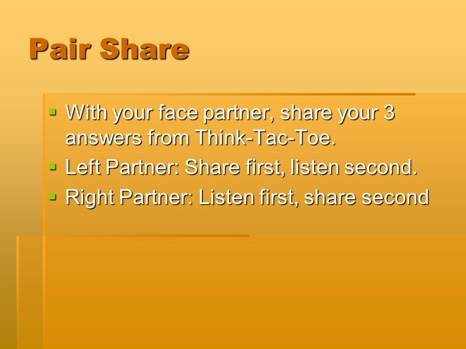 Pair Share With your face partner, share your 3 answers from Think-Tac-Toe. Left Partner: Share first, listen second.