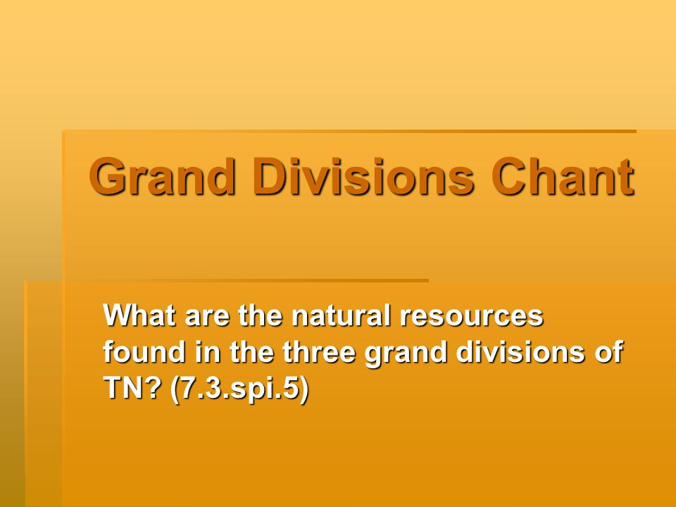 Grand Divisions Chant What are the natural resources found in the three grand divisions of TN.