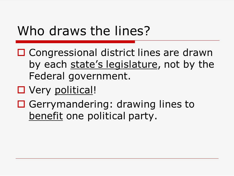 Who draws the lines Congressional district lines are drawn by each state's legislature, not by the Federal government.