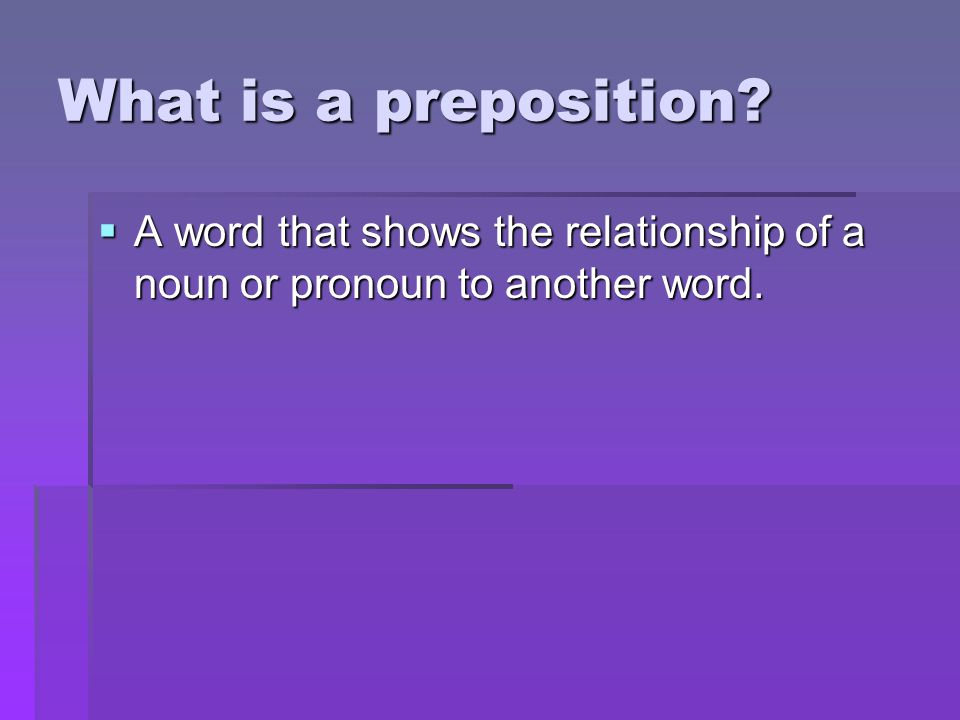 What is a preposition A word that shows the relationship of a noun or pronoun to another word.