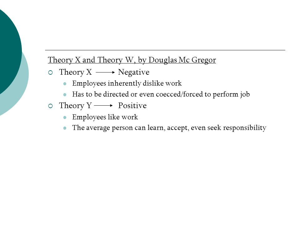 Theory X and Theory W, by Douglas Mc Gregor Theory X Negative