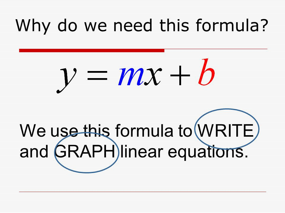 We use this formula to WRITE and GRAPH linear equations.