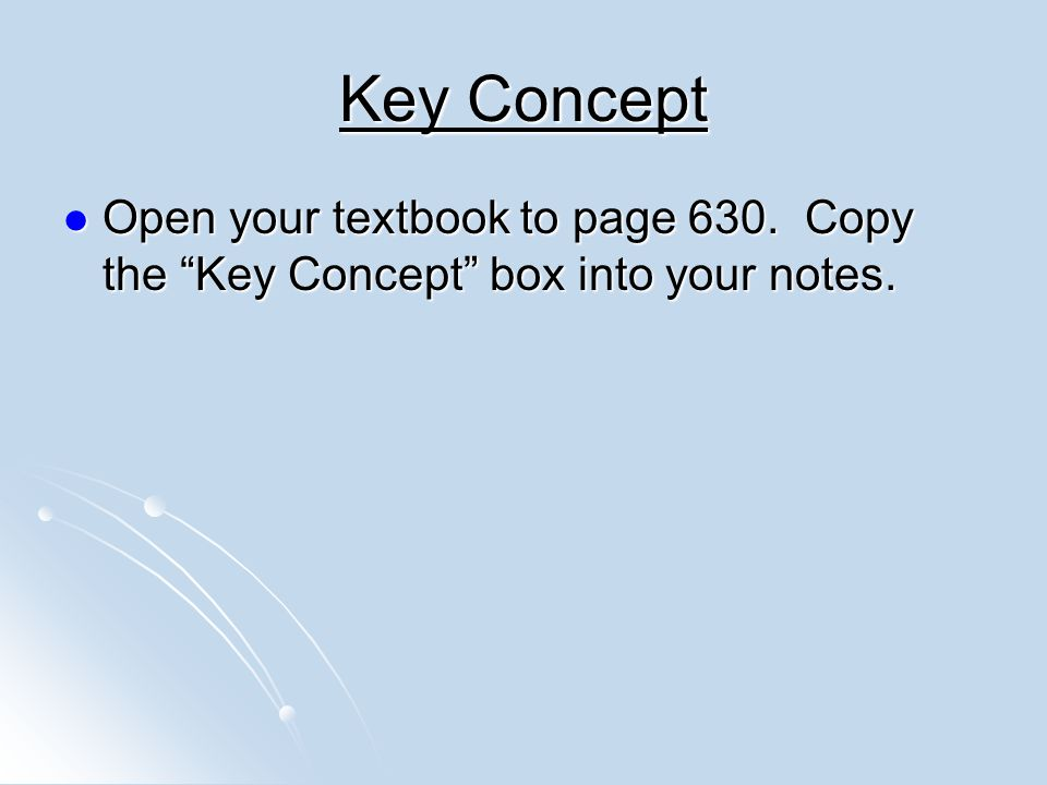 Key Concept Open your textbook to page 630. Copy the Key Concept box into your notes.