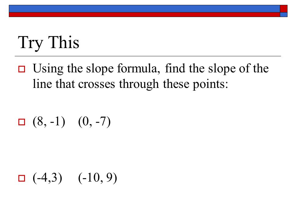 Try This Using the slope formula, find the slope of the line that crosses through these points: (8, -1) (0, -7)