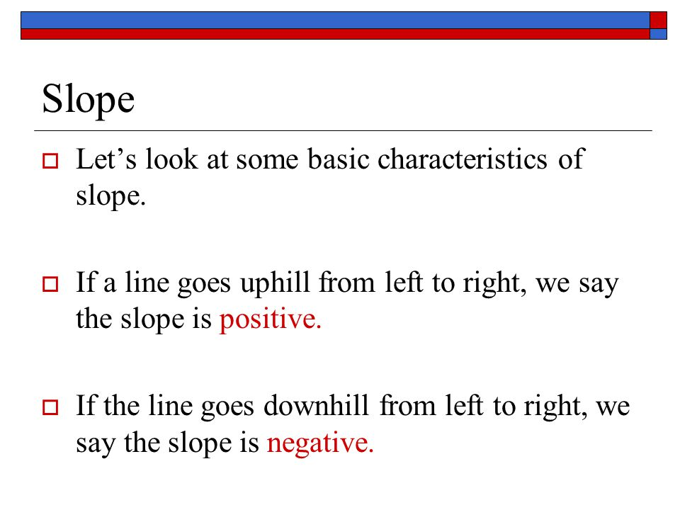 Slope Let's look at some basic characteristics of slope.