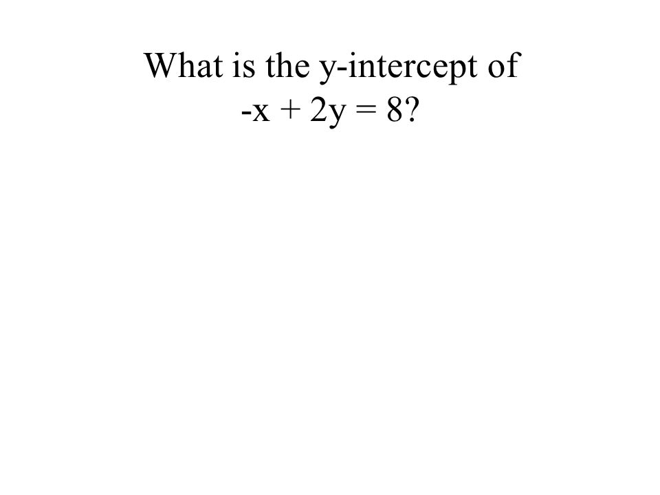 What is the y-intercept of -x + 2y = 8