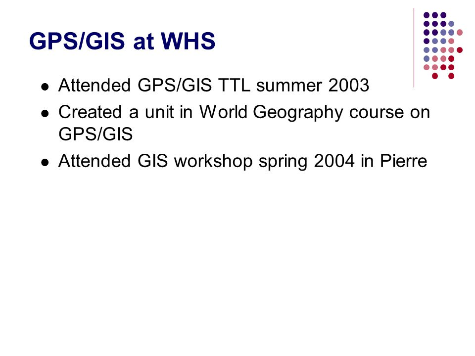 GPS/GIS at WHS Attended GPS/GIS TTL summer 2003