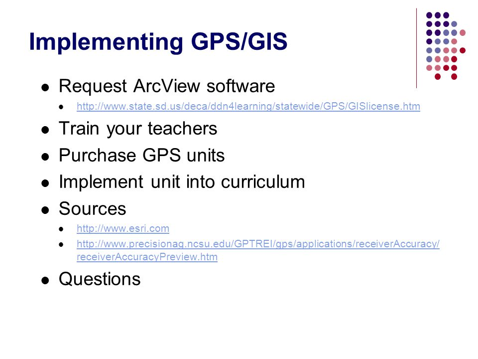Implementing GPS/GIS Request ArcView software Train your teachers