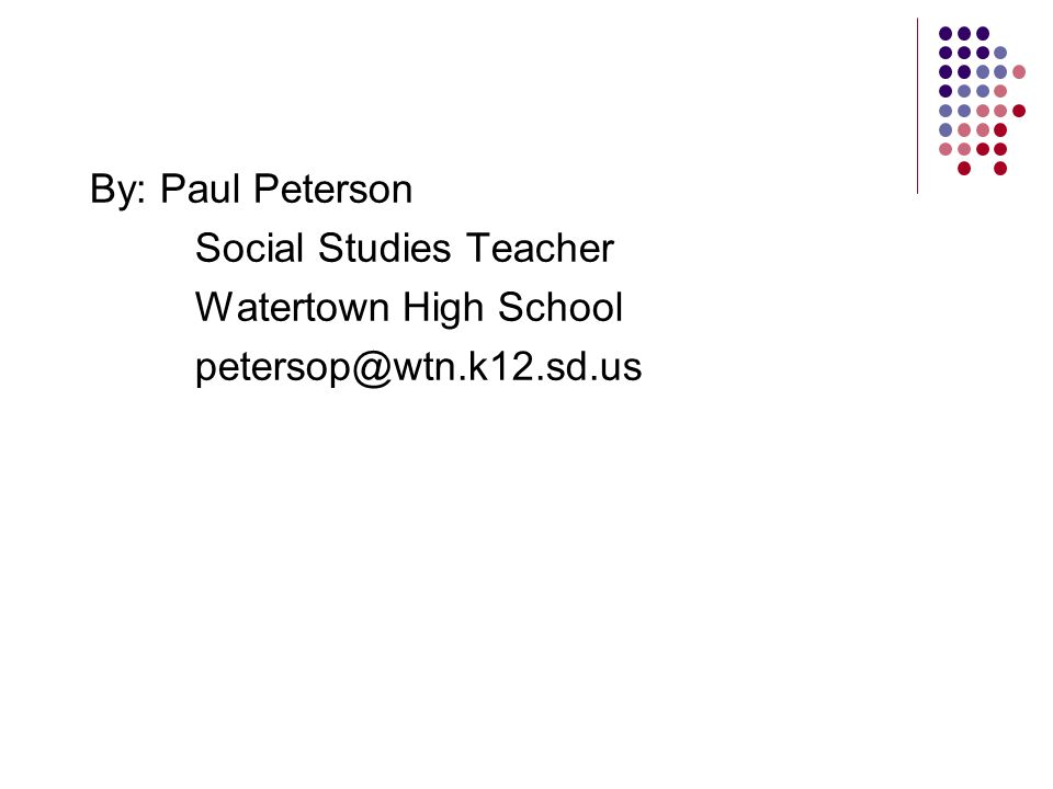 By: Paul Peterson Social Studies Teacher Watertown High School petersop@wtn.k12.sd.us