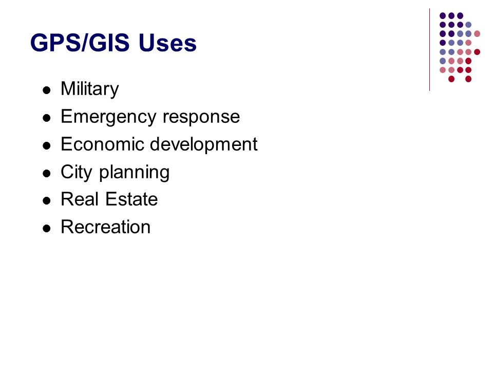 GPS/GIS Uses Military Emergency response Economic development