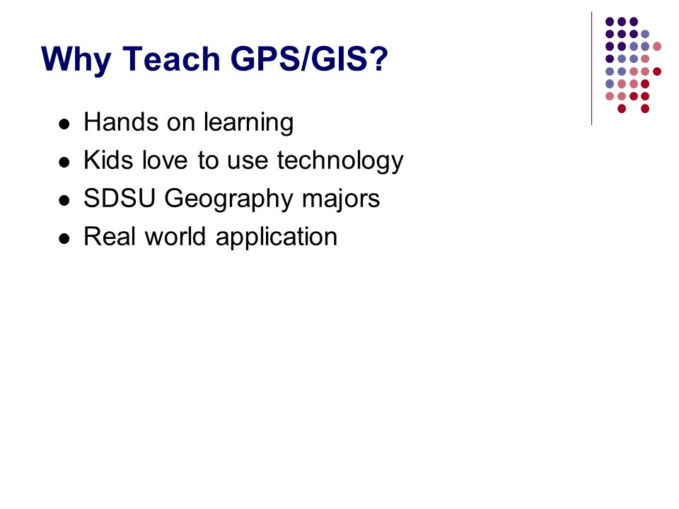 Why Teach GPS/GIS Hands on learning Kids love to use technology