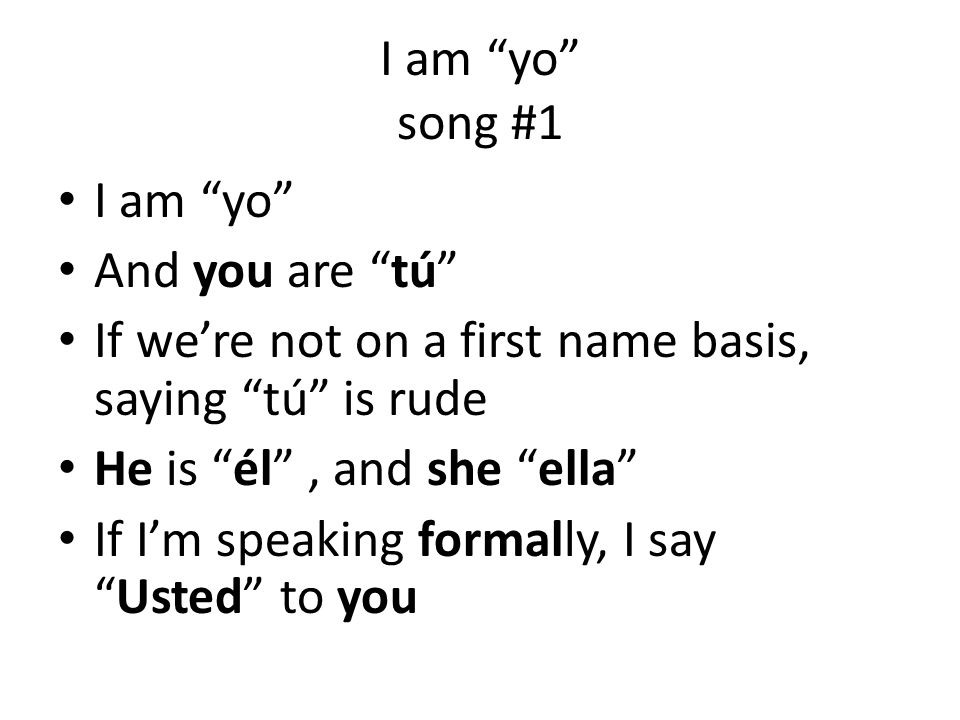I am yo song #1 I am yo And you are tú If we're not on a first name basis, saying tú is rude.