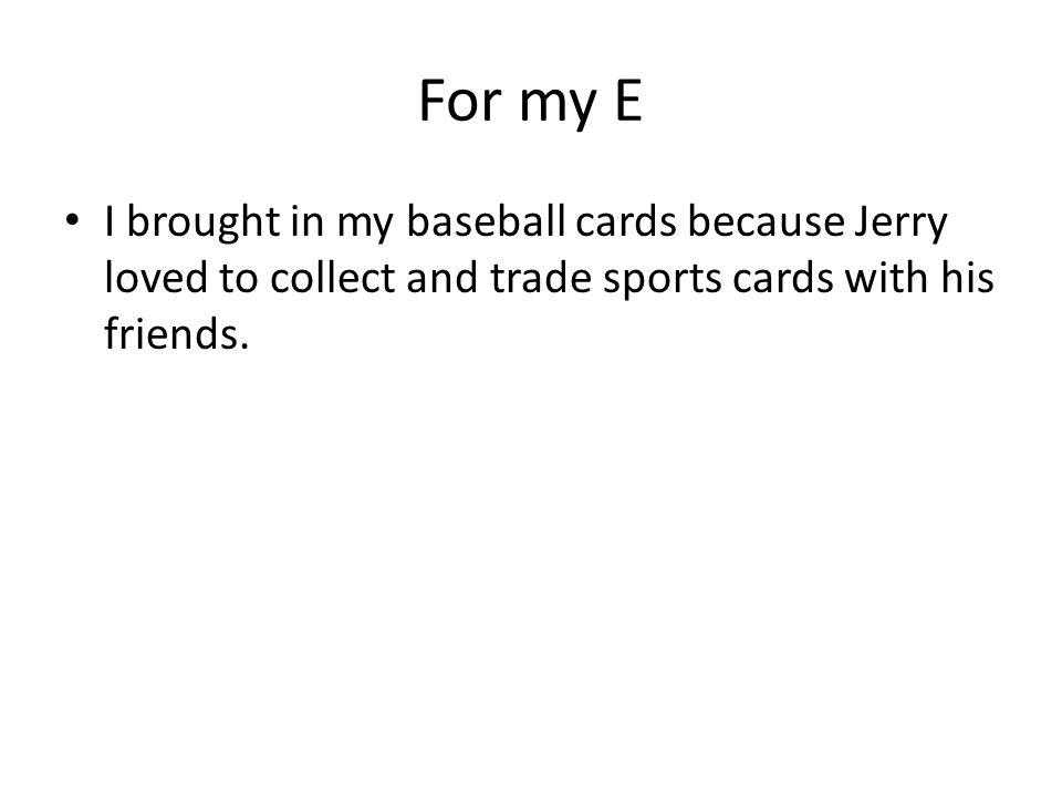 For my E I brought in my baseball cards because Jerry loved to collect and trade sports cards with his friends.