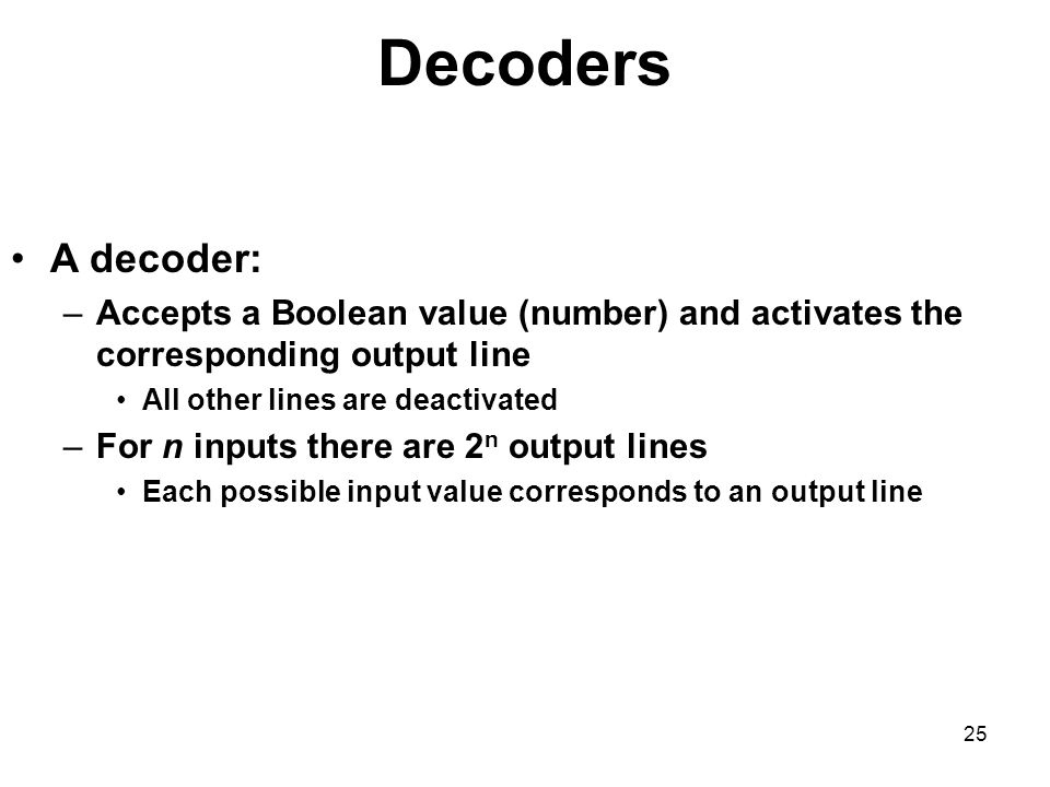 Decoders A decoder: Accepts a Boolean value (number) and activates the corresponding output line. All other lines are deactivated.