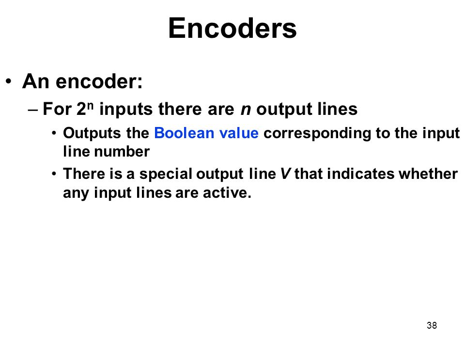 Encoders An encoder: For 2n inputs there are n output lines