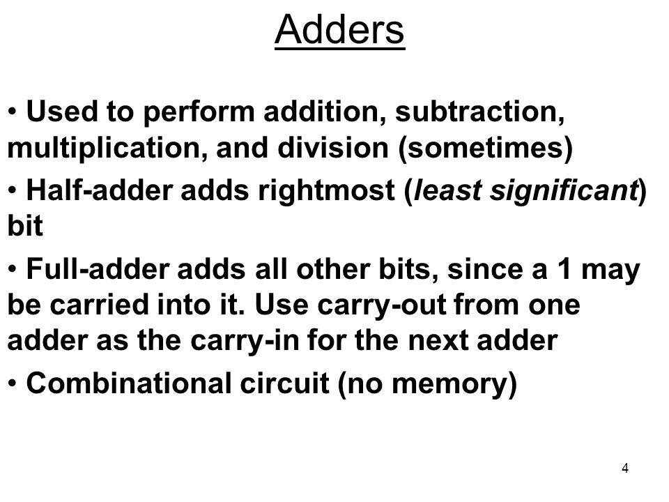 Adders Used to perform addition, subtraction, multiplication, and division (sometimes) Half-adder adds rightmost (least significant) bit.
