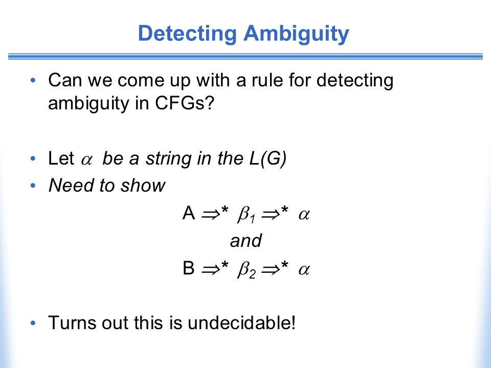 Detecting Ambiguity Can we come up with a rule for detecting ambiguity in CFGs Let  be a string in the L(G)