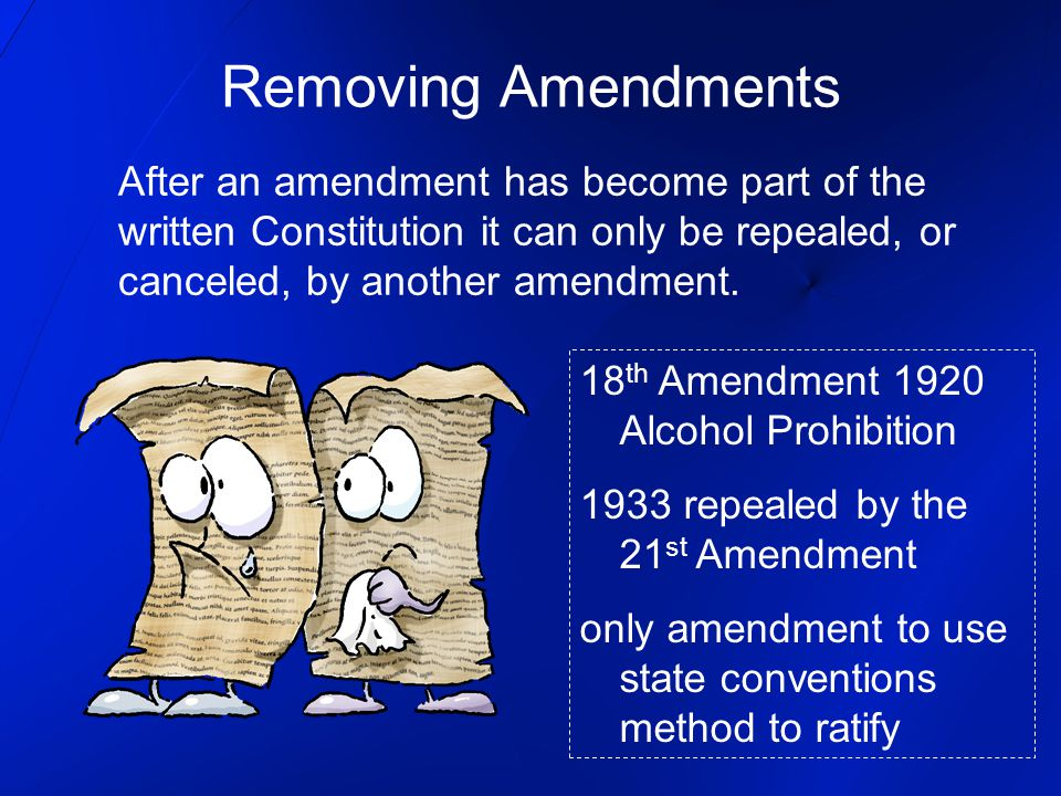 Removing Amendments After an amendment has become part of the written Constitution it can only be repealed, or canceled, by another amendment.
