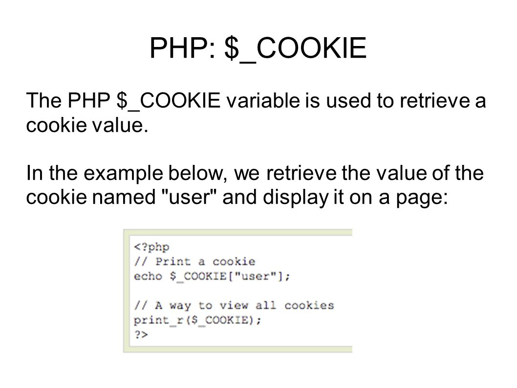 PHP: $_COOKIE The PHP $_COOKIE variable is used to retrieve a cookie value.