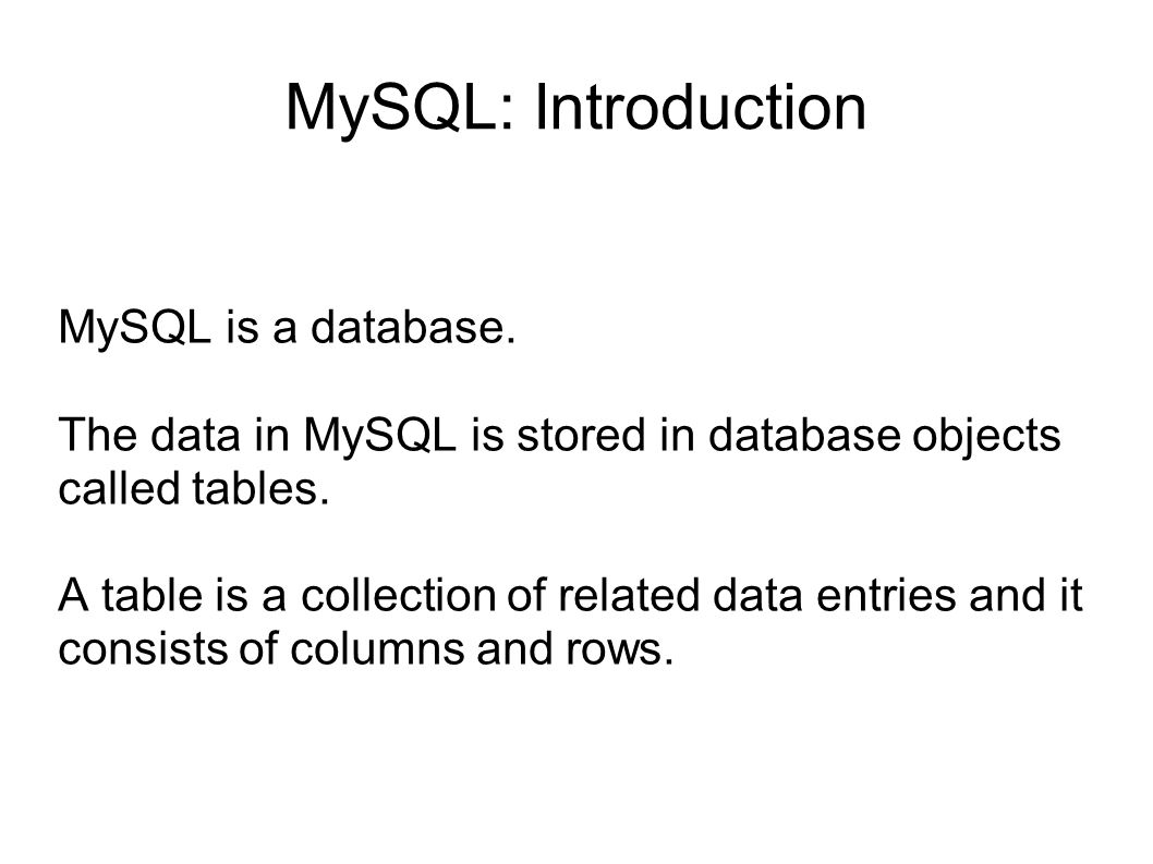 MySQL: Introduction MySQL is a database.
