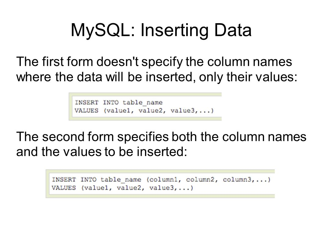 MySQL: Inserting Data The first form doesn t specify the column names where the data will be inserted, only their values: